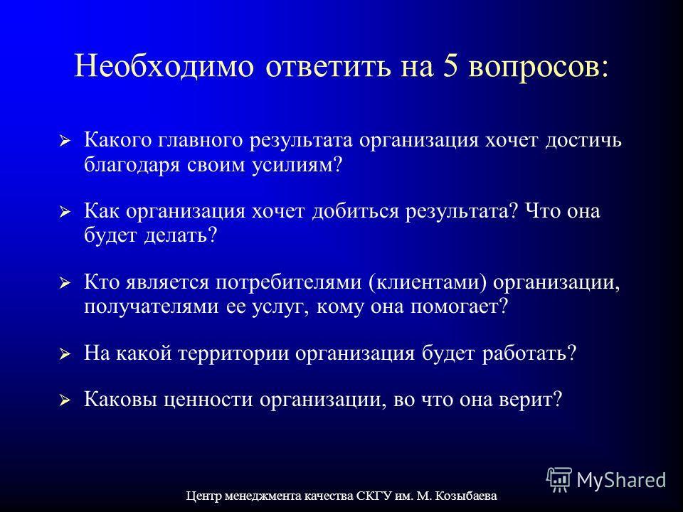 Центр менеджмента качества СКГУ им. М. Козыбаева Необходимо ответить на 5 вопросов: Какого главного результата организация хочет достичь благодаря своим усилиям? Как организация хочет добиться результата? Что она будет делать? Кто является потребител