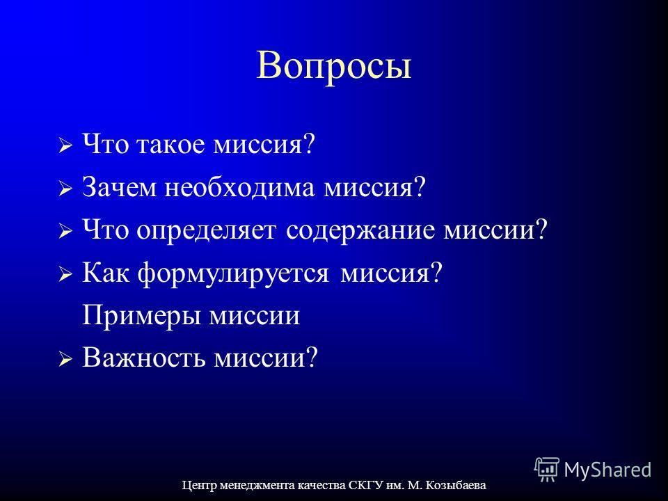 Центр менеджмента качества СКГУ им. М. Козыбаева Вопросы Что такое миссия? Зачем необходима миссия? Что определяет содержание миссии? Как формулируется миссия? Примеры миссии Важность миссии?