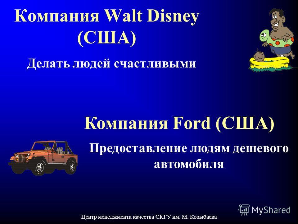 Центр менеджмента качества СКГУ им. М. Козыбаева Компания Walt Disney (США) Делать людей счастливыми Компания Ford (США) Предоставление людям дешевого автомобиля