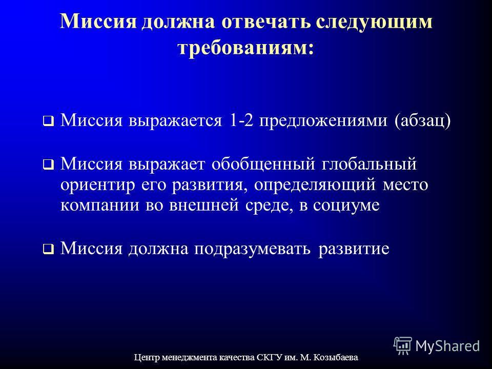 Центр менеджмента качества СКГУ им. М. Козыбаева Миссия должна отвечать следующим требованиям: Миссия выражается 1-2 предложениями (абзац) Миссия выражает обобщенный глобальный ориентир его развития, определяющий место компании во внешней среде, в со
