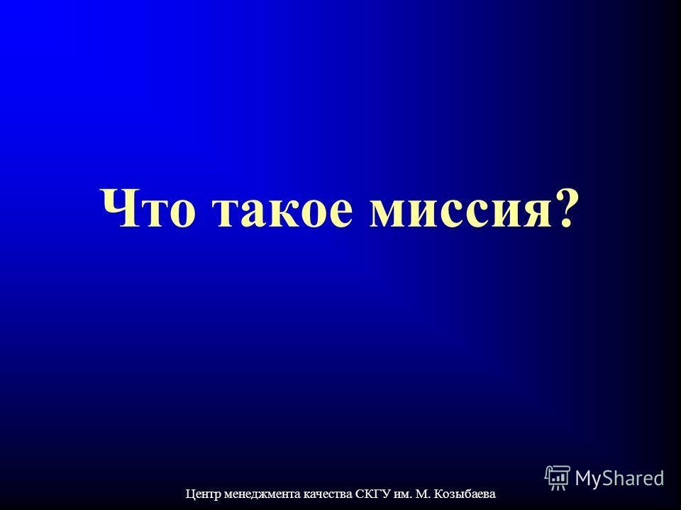 Центр менеджмента качества СКГУ им. М. Козыбаева Что такое миссия?