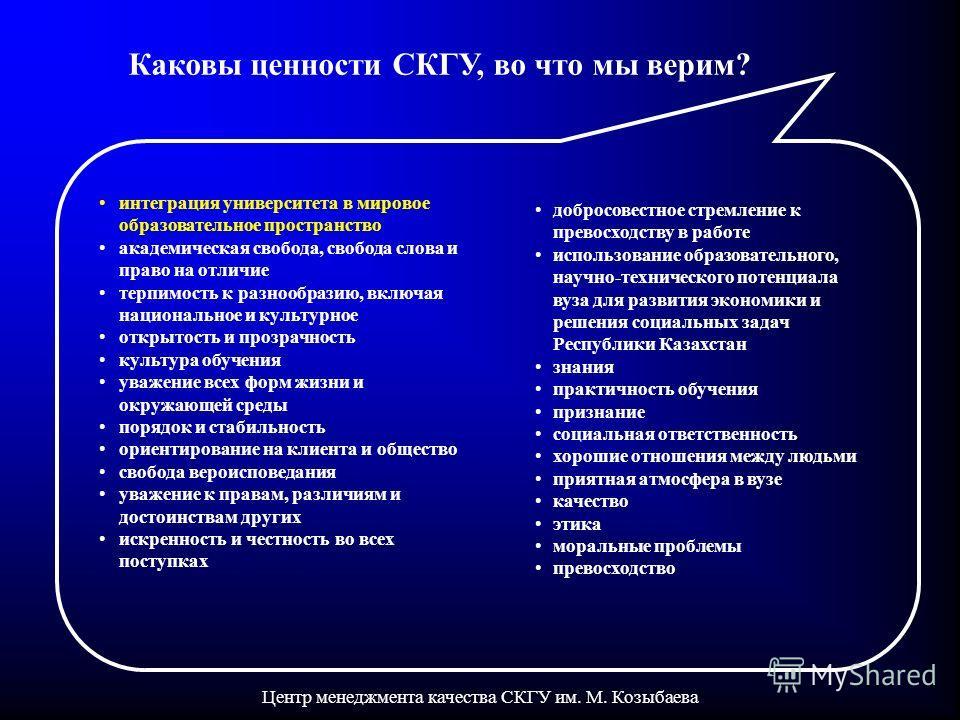 Центр менеджмента качества СКГУ им. М. Козыбаева Каковы ценности СКГУ, во что мы верим? добросовестное стремление к превосходству в работе использование образовательного, научно-технического потенциала вуза для развития экономики и решения социальных