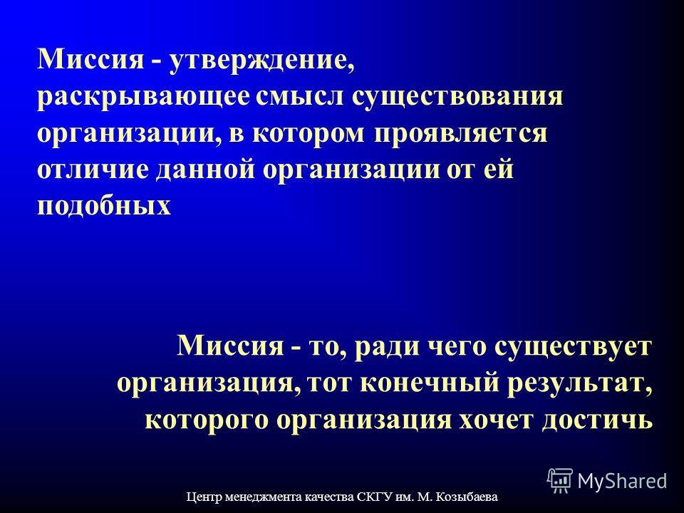 Центр менеджмента качества СКГУ им. М. Козыбаева Миссия - утверждение, раскрывающее смысл существования организации, в котором проявляется отличие данной организации от ей подобных Миссия - то, ради чего существует организация, тот конечный результат