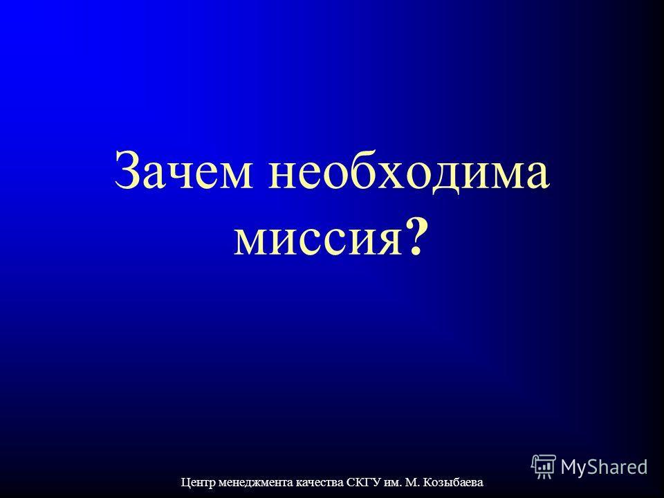 Центр менеджмента качества СКГУ им. М. Козыбаева Зачем необходима миссия?