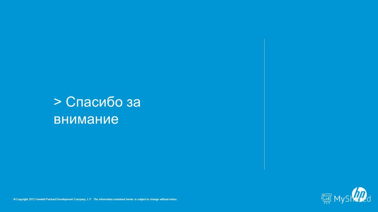 © Copyright 2012 Hewlett-Packard Development Company, L.P. The information contained herein is subject to change without notice. > Спасибо за внимание