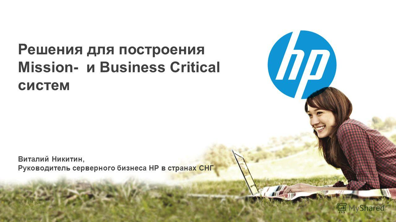 © Copyright 2012 Hewlett-Packard Development Company, L.P. The information contained herein is subject to change without notice. GR Workshop Kazakhstan Astana, 21 st /22 nd May 2013 Решения для построения Mission- и Business Critical систем Виталий Н