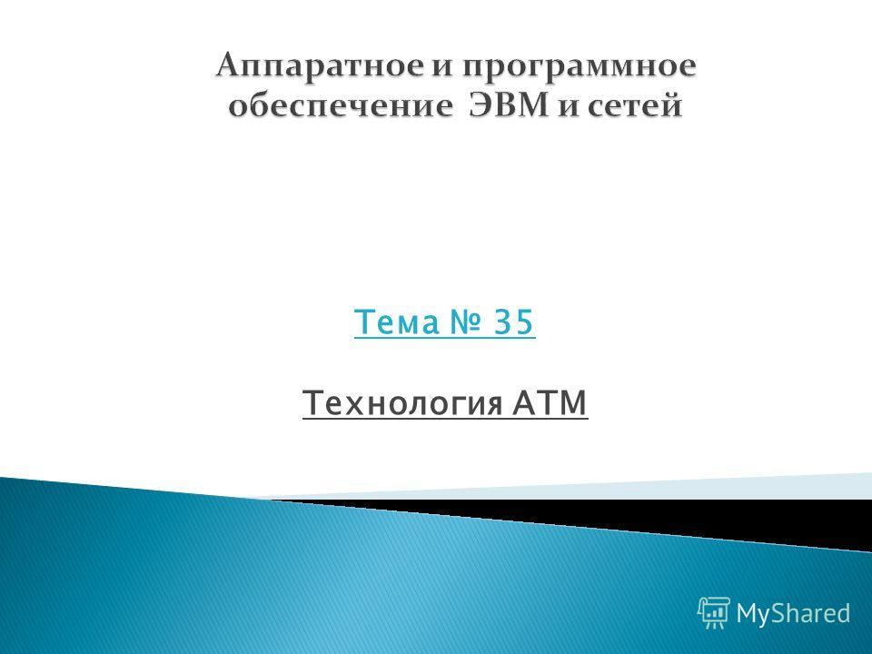 Тема 35 Технология ATM Раздел 6 Технологии глобальных сетей