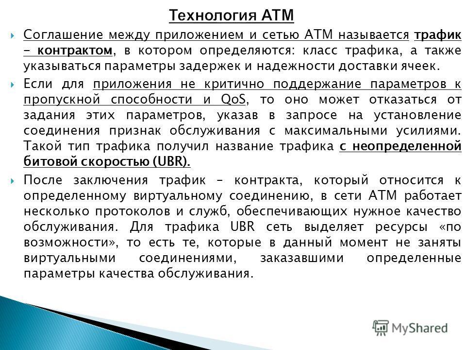 Соглашение между приложением и сетью ATM называется трафик – контрактом, в котором определяются: класс трафика, а также указываться параметры задержек и надежности доставки ячеек. Если для приложения не критично поддержание параметров к пропускной сп
