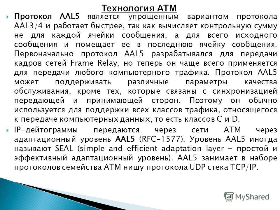 Протокол AAL5 является упрощенным вариантом протокола AAL3/4 и работает быстрее, так как вычисляет контрольную сумму не для каждой ячейки сообщения, а для всего исходного сообщения и помещает ее в последнюю ячейку сообщения. Первоначально протокол AA