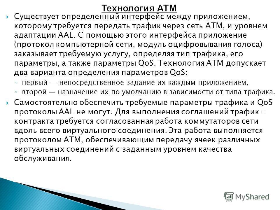 Существует определенный интерфейс между приложением, которому требуется передать трафик через сеть ATM, и уровнем адаптации AAL. С помощью этого интерфейса приложение (протокол компьютерной сети, модуль оцифровывания голоса) заказывает требуемую услу
