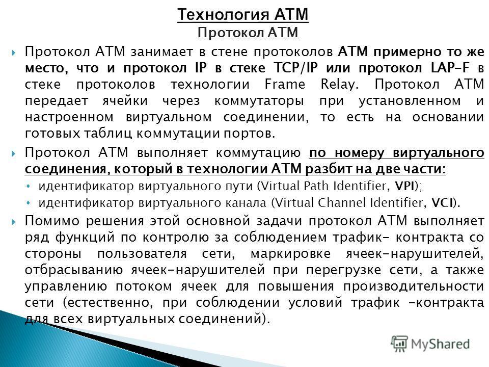Протокол ATM Протокол ATM занимает в стене протоколов ATM примерно то же место, что и протокол IP в стеке TCP/IP или протокол LAP-F в стеке протоколов технологии Frame Relay. Протокол ATM передает ячейки через коммутаторы при установленном и настроен