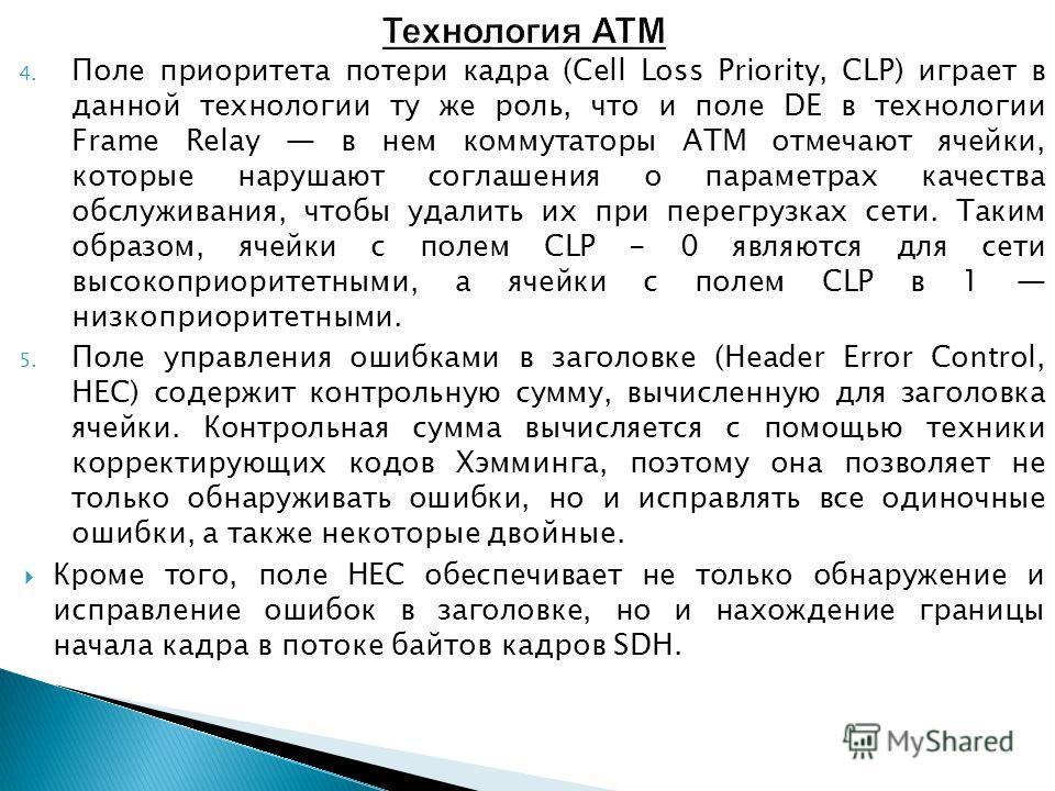 4. Поле приоритета потери кадра (Cell Loss Priority, CLP) играет в данной технологии ту же роль, что и поле DE в технологии Frame Relay в нем коммутаторы ATM отмечают ячейки, которые нарушают соглашения о параметрах качества обслуживания, чтобы удали