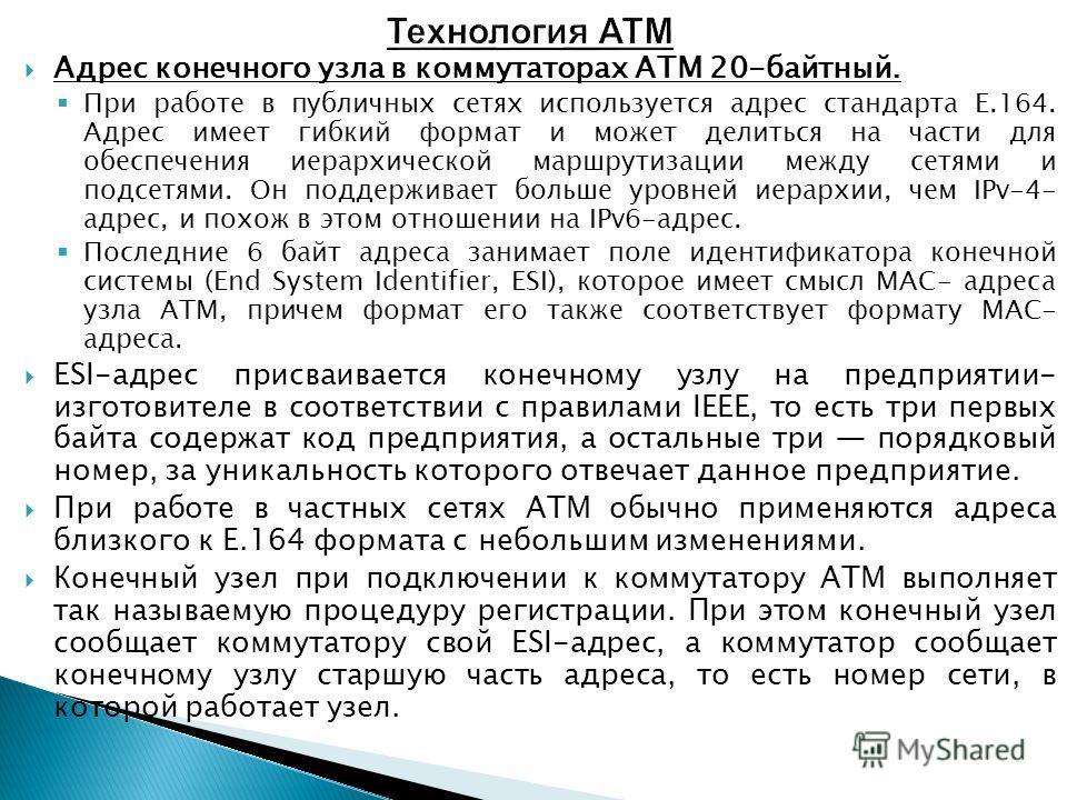 Адрес конечного узла в коммутаторах ATM 20-байтный. При работе в публичных сетях используется адрес стандарта Е.164. Адрес имеет гибкий формат и может делиться на части для обеспечения иерархической маршрутизации между сетями и подсетями. Он поддержи