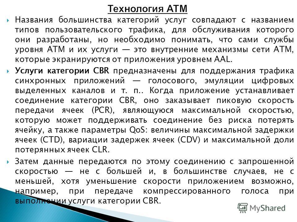 Названия большинства категорий услуг совпадают с названием типов пользовательского трафика, для обслуживания которого они разработаны, но необходимо понимать, что сами службы уровня ATM и их услуги это внутренние механизмы сети ATM, которые экранирую