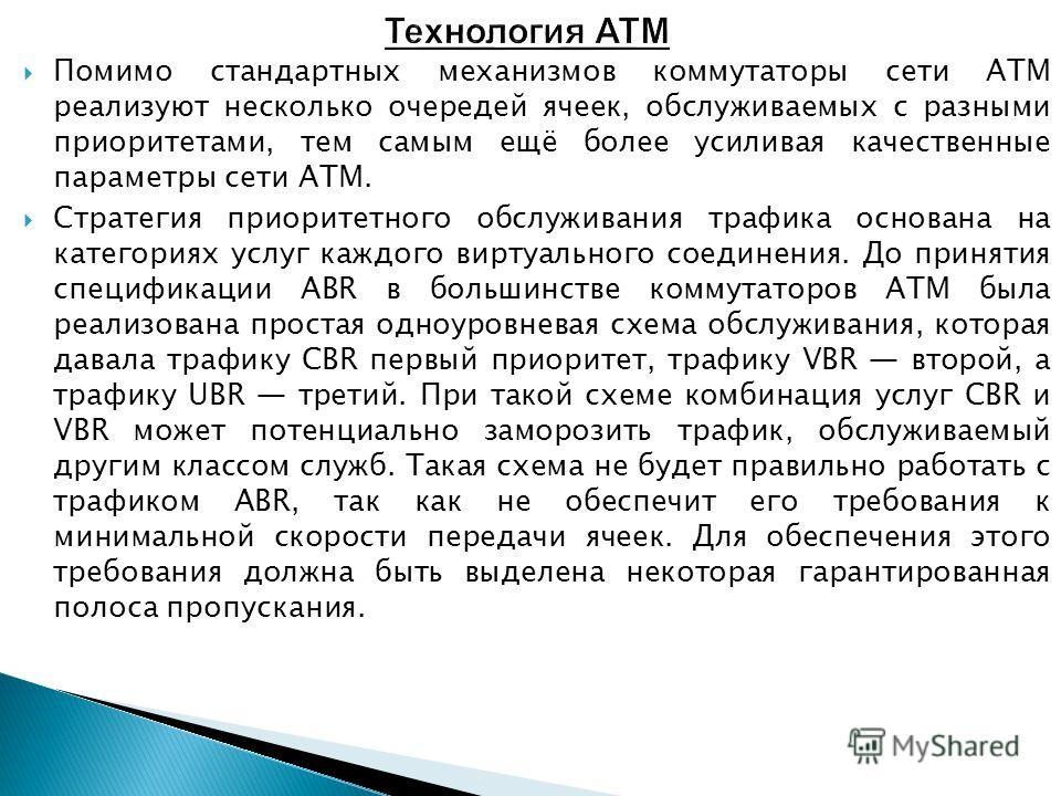 Помимо стандартных механизмов коммутаторы сети ATM реализуют несколько очередей ячеек, обслуживаемых с разными приоритетами, тем самым ещё более усиливая качественные параметры сети ATM. Стратегия приоритетного обслуживания трафика основана на катего