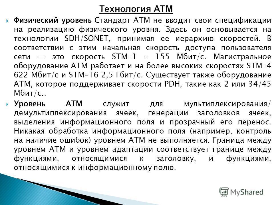 Физический уровень Стандарт ATM не вводит свои спецификации на реализацию физического уровня. Здесь он основывается на технологии SDH/SONET, принимая ее иерархию скоростей. В соответствии с этим начальная скорость доступа пользователя сети это скорос