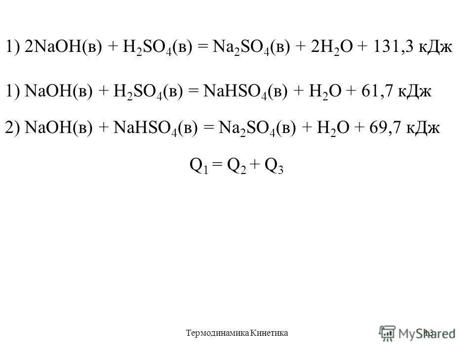 Термодинамика Кинетика13 1) 2NaOH(в) + H 2 SO 4 (в) = Na 2 SO 4 (в) + 2H 2 O + 131,3 кДж 1) NaOH(в) + H 2 SO 4 (в) = NaHSO 4 (в) + H 2 O + 61,7 кДж 2) NaOH(в) + NaHSO 4 (в) = Na 2 SO 4 (в) + H 2 O + 69,7 кДж Q 1 = Q 2 + Q 3