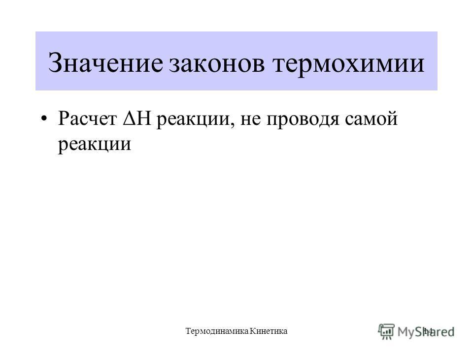 Термодинамика Кинетика14 Значение законов термохимии Расчет ΔН реакции, не проводя самой реакции
