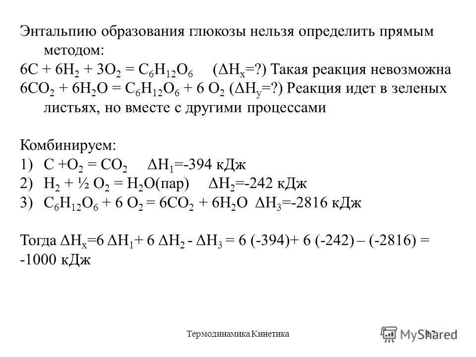 Термодинамика Кинетика17 Энтальпию образования глюкозы нельзя определить прямым методом: 6С + 6Н 2 + 3О 2 = С 6 Н 12 О 6 (ΔН х =?) Такая реакция невозможна 6СО 2 + 6Н 2 О = С 6 Н 12 О 6 + 6 О 2 (ΔН у =?) Реакция идет в зеленых листьях, но вместе с др