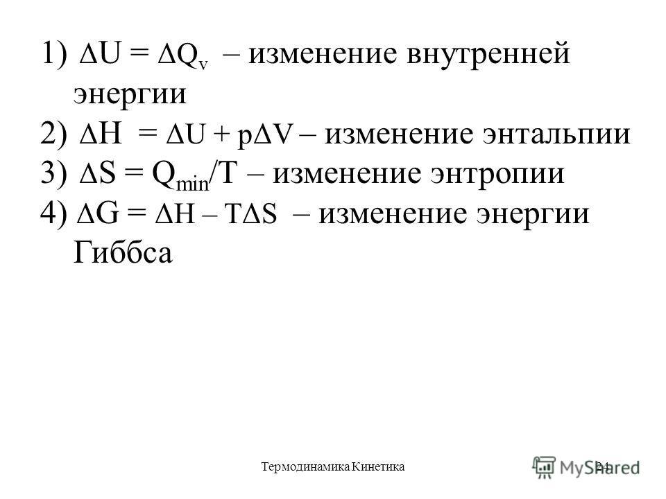 Термодинамика Кинетика24 1) Δ U = ΔQ v – изменение внутренней энергии 2) Δ Н = ΔU + pΔV – изменение энтальпии 3) Δ S = Q min /T – изменение энтропии 4) Δ G = ΔH – TΔS – изменение энергии Гиббса