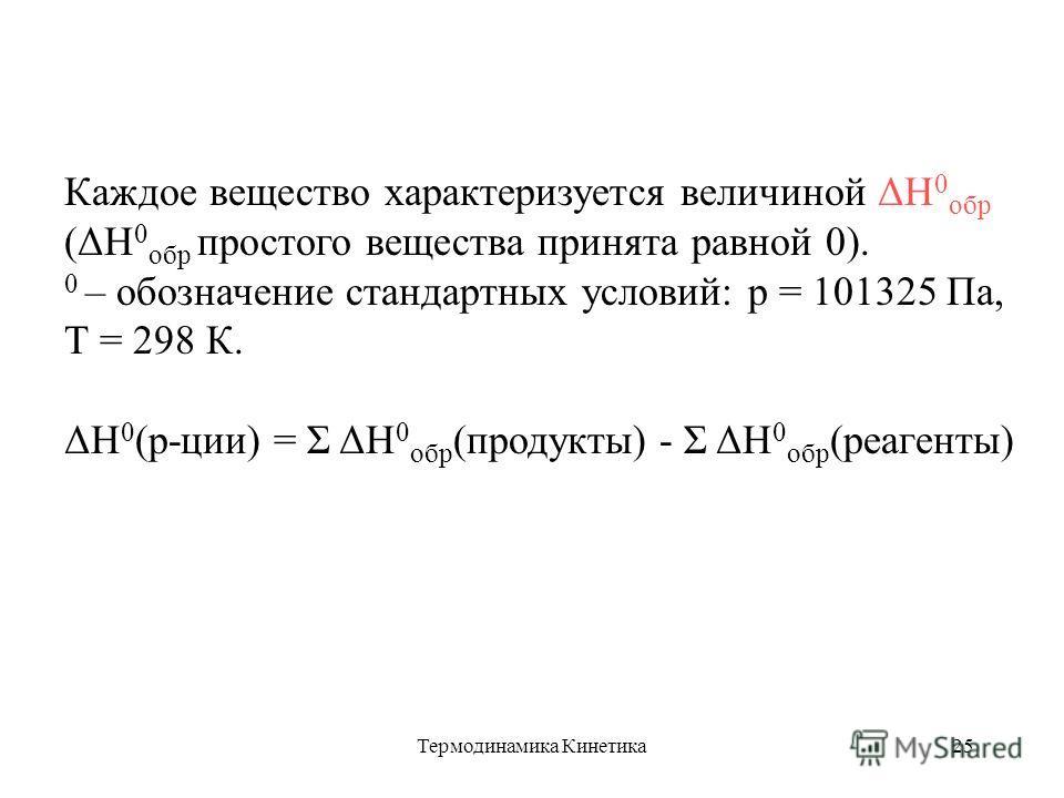 Термодинамика Кинетика25 Каждое вещество характеризуется величиной ΔН 0 обр (ΔН 0 обр простого вещества принята равной 0). 0 – обозначение стандартных условий: р = 101325 Па, Т = 298 К. ΔН 0 (р-ции) = Σ ΔН 0 обр (продукты) - Σ ΔН 0 обр (реагенты)