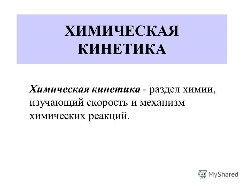 ХИМИЧЕСКАЯ КИНЕТИКА Химическая кинетика - раздел химии, изучающий скорость и механизм химических реакций.