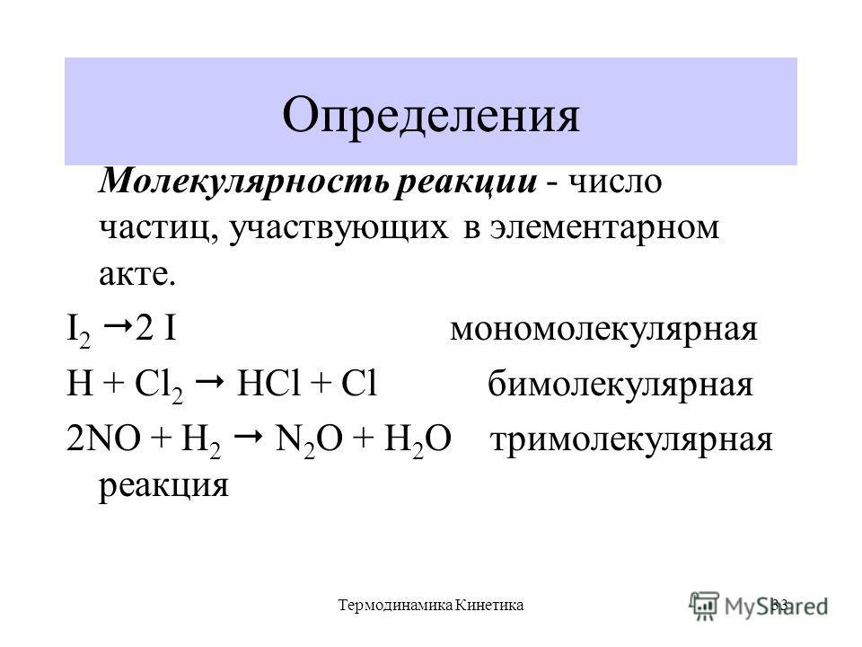 Термодинамика Кинетика33 Определения Молекулярность реакции - число частиц, участвующих в элементарном акте. I 2 2 I мономолекулярная H + Cl 2 HCl + Cl бимолекулярная 2NO + H 2 N 2 O + H 2 O тримолекулярная реакция
