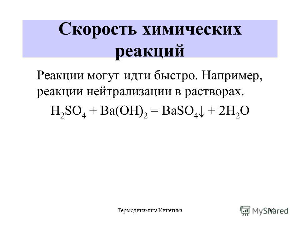 Термодинамика Кинетика36 Скорость химических реакций Реакции могут идти быстро. Например, реакции нейтрализации в растворах. H 2 SO 4 + Ba(OH) 2 = BaSO 4 + 2H 2 O