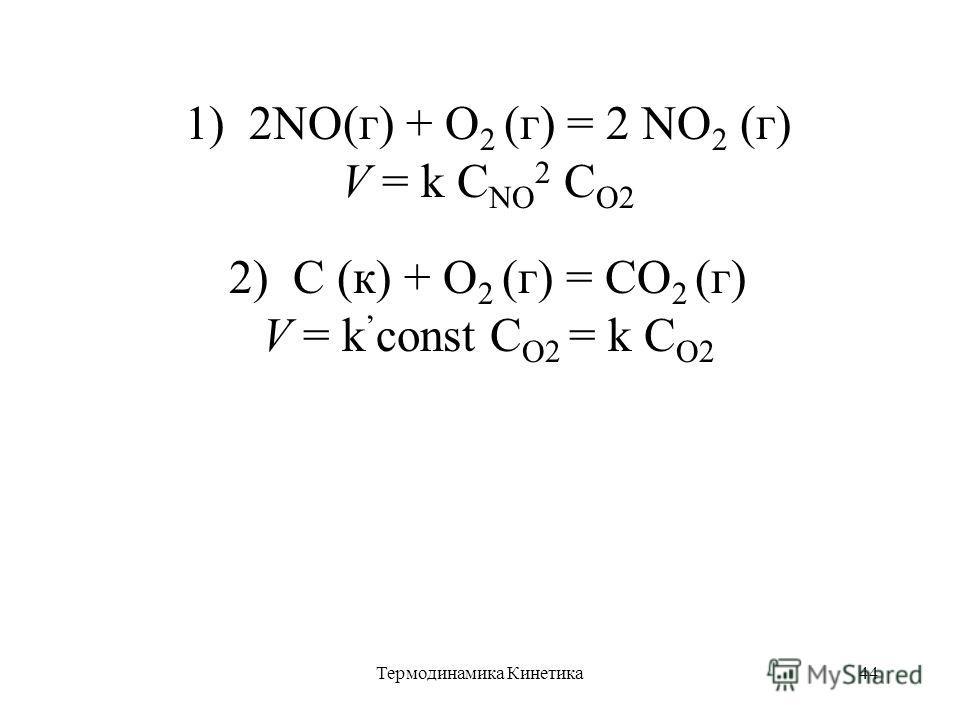 Термодинамика Кинетика44 1) 2NO(г) + O 2 (г) = 2 NO 2 (г) V = k C NO 2 C O2 2) C (к) + O 2 (г) = CO 2 (г) V = k const C O2 = k C O2
