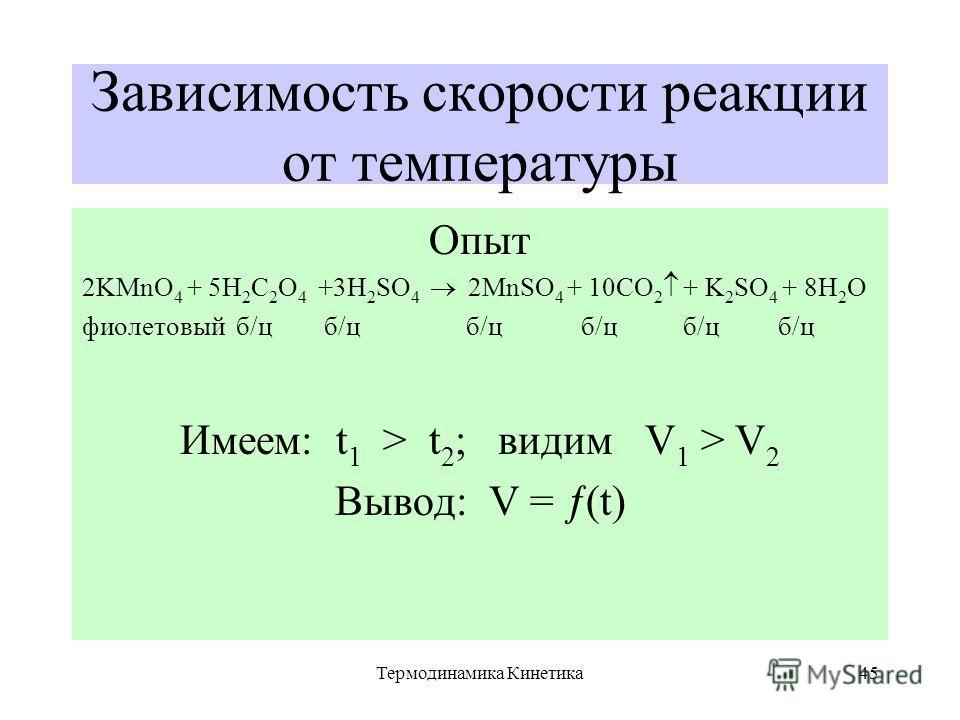 Термодинамика Кинетика45 Зависимость скорости реакции от температуры Опыт 2KMnO 4 + 5H 2 C 2 O 4 +3H 2 SO 4 2MnSO 4 + 10CO 2 + K 2 SO 4 + 8H 2 O фиолетовый б/ц б/ц б/ц б/ц б/ц б/ц Имеем: t 1 > t 2 ; видим V 1 > V 2 Вывод: V = (t)