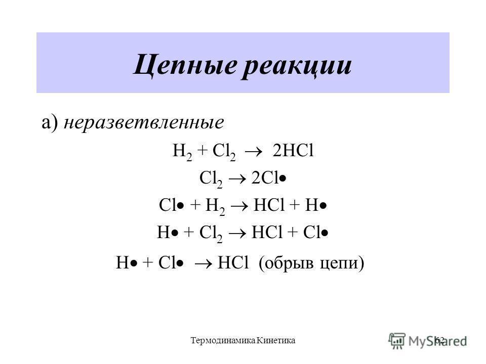 Термодинамика Кинетика62 Цепные реакции а) неразветвленные H 2 + Cl 2 2HCl Cl 2 2Cl Cl + H 2 HCl + H H + Cl 2 HCl + Cl Н + Cl HCl (обрыв цепи)