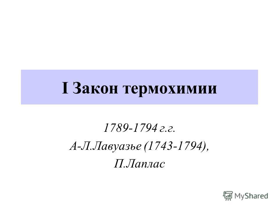I Закон термохимии 1789-1794 г.г. А-Л.Лавуазье (1743-1794), П.Лаплас