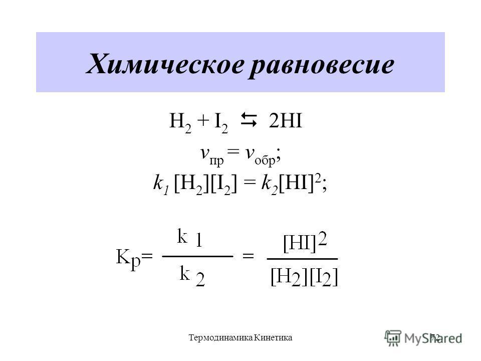 Термодинамика Кинетика72 Химическое равновесие H 2 + I 2 2HI v пр = v обр ; k 1 [H 2 ][I 2 ] = k 2 [HI] 2 ;