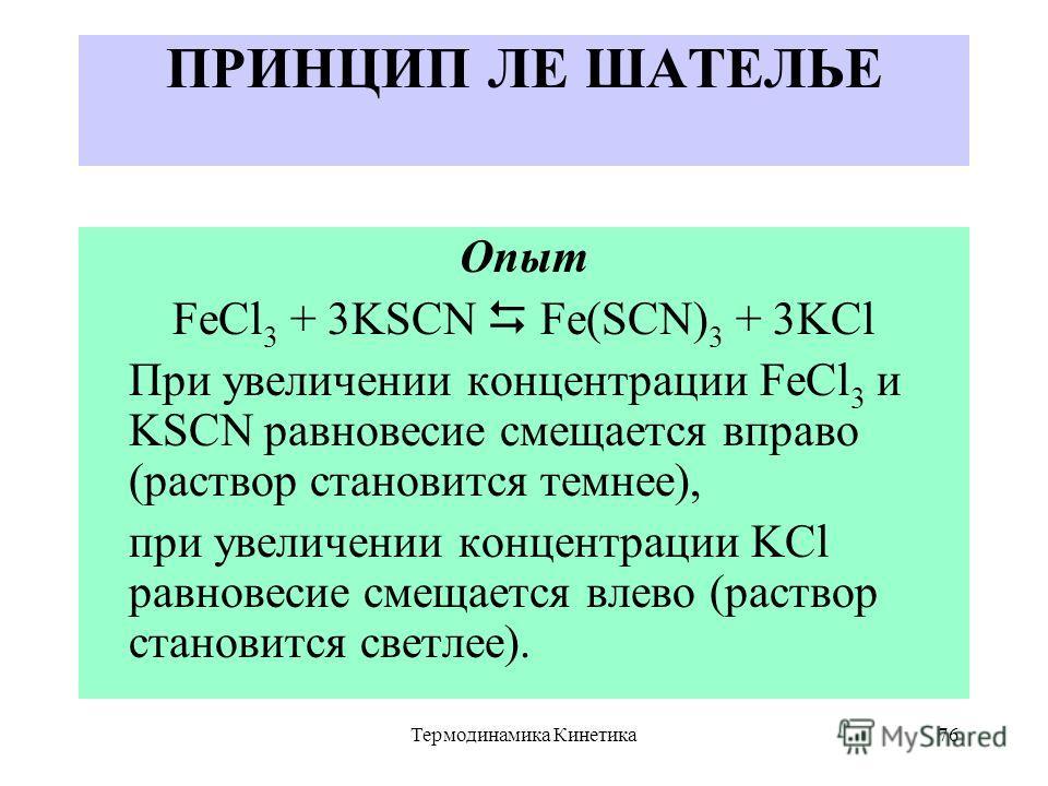 Термодинамика Кинетика76 ПРИНЦИП ЛЕ ШАТЕЛЬЕ Опыт FeCl 3 + 3KSCN Fe(SCN) 3 + 3KCl При увеличении концентрации FeCl 3 и KSCN равновесие смещается вправо (раствор становится темнее), при увеличении концентрации KCl равновесие смещается влево (раствор ст