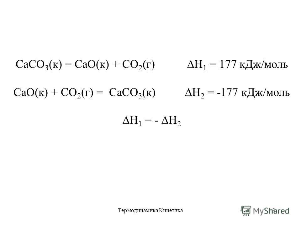Термодинамика Кинетика9 CaCO 3 (к) = CaO(к) + CO 2 (г) Н 1 = 177 кДж/моль CaO(к) + CO 2 (г) = СaCO 3 (к) Н 2 = -177 кДж/моль Н 1 = - Н 2