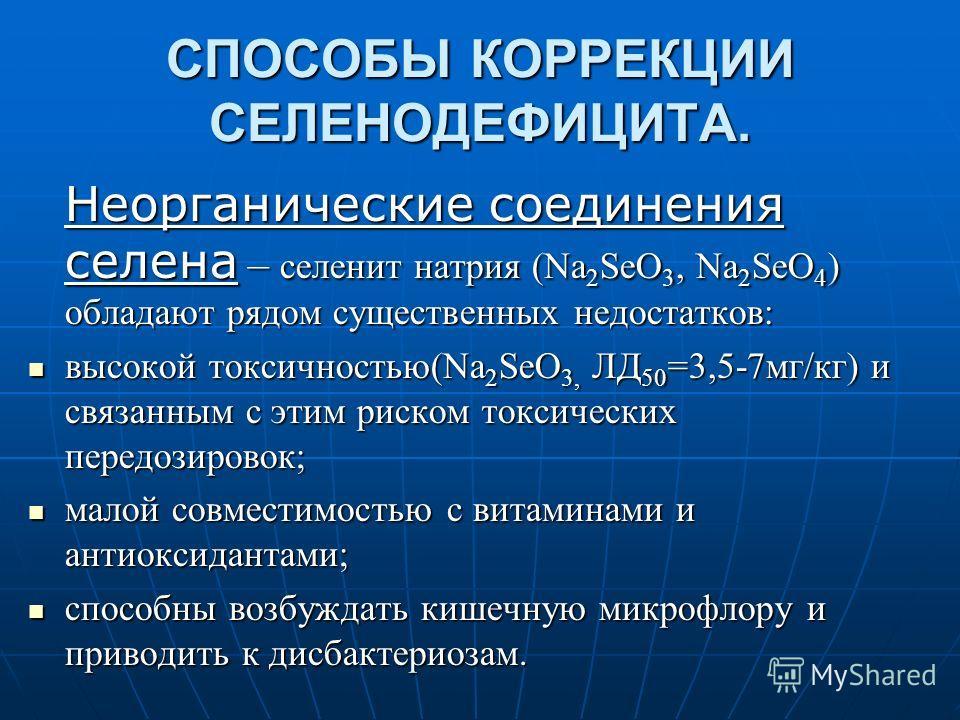 СПОСОБЫ КОРРЕКЦИИ СЕЛЕНОДЕФИЦИТА. Неорганические соединения селена – селенит натрия (Na 2 SeO 3, Na 2 SeO 4 ) обладают рядом существенных недостатков: высокой токсичностью(Na 2 SeO 3, ЛД 50 =3,5-7мг/кг) и связанным с этим риском токсических передозир