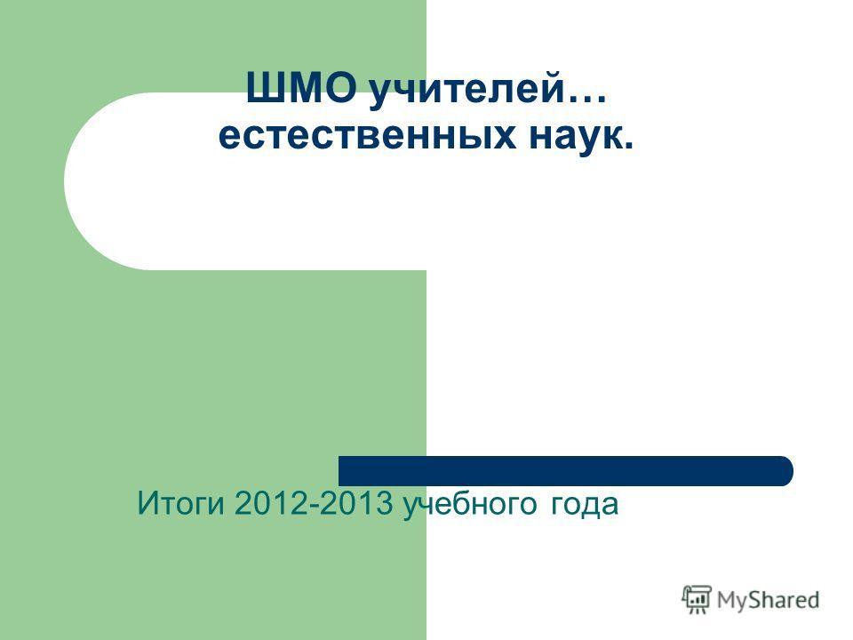 ШМО учителей… естественных наук. Итоги 2012-2013 учебного года
