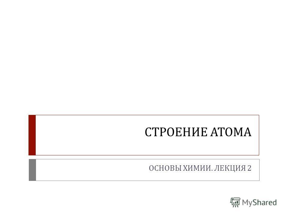СТРОЕНИЕ АТОМА ОСНОВЫ ХИМИИ. ЛЕКЦИЯ 2