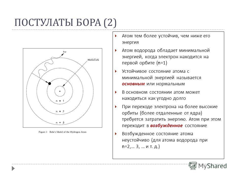 ПОСТУЛАТЫ БОРА (2) Атом тем более устойчив, чем ниже его энергия Атом водорода обладает минимальной энергией, когда электрон находится на первой орбите (n=1) Устойчивое состояние атома с минимальной энергией называется основным или нормальным В основ