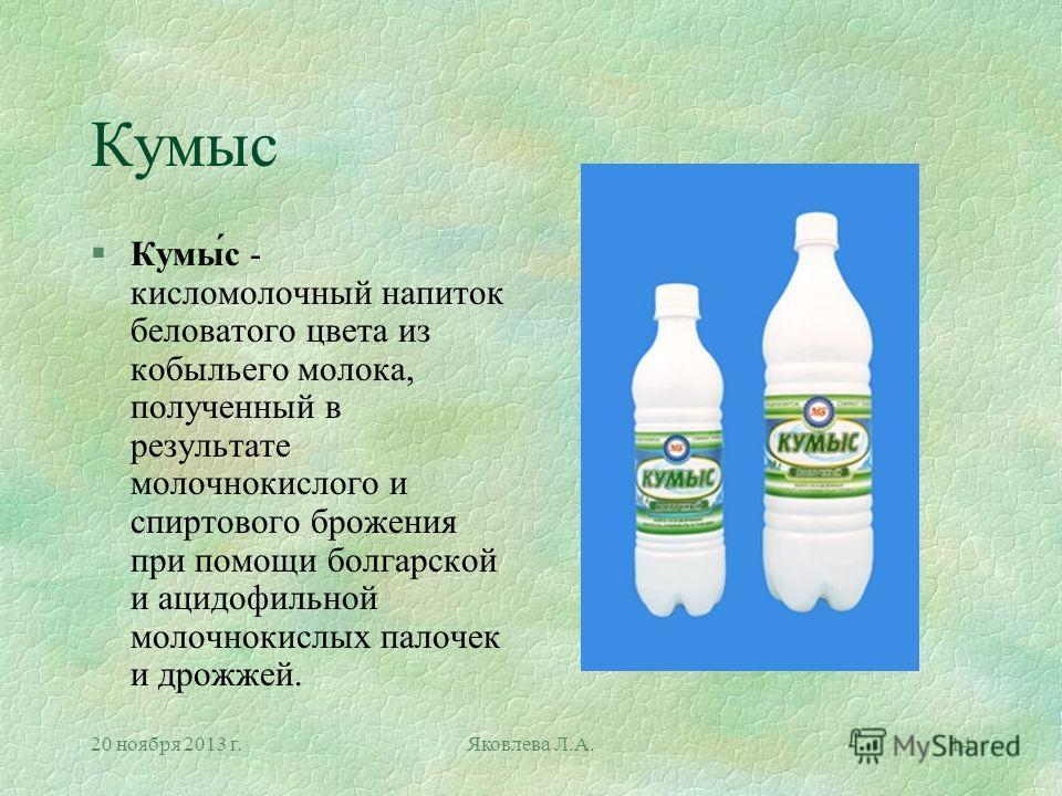 20 ноября 2013 г.Яковлева Л.А.14 Кумыс §Кумы́с - кисломолочный напиток беловатого цвета из кобыльего молока, полученный в результате молочнокислого и спиртового брожения при помощи болгарской и ацидофильной молочнокислых палочек и дрожжей.