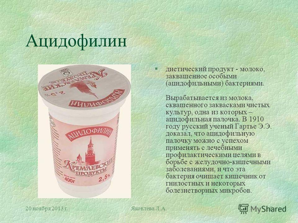 20 ноября 2013 г.Яковлева Л.А.8 Ацидофилин §диетический продукт - молоко, заквашенное особыми (ацидофильными) бактериями. Вырабатывается из молока, сквашенного заквасками чистых культур, одна из которых – ацидофильная палочка. В 1910 году русский уче