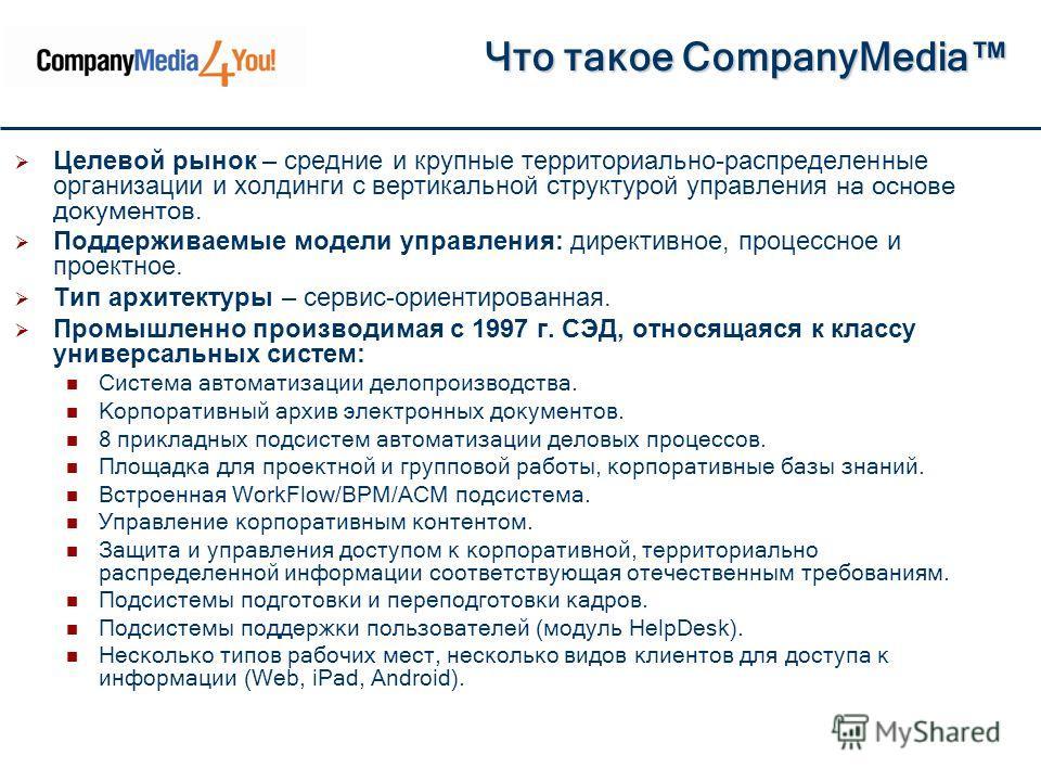 Что такое CompanyMedia Что такое CompanyMedia Целевой рынок – средние и крупные территориально-распределенные организации и холдинги с вертикальной структурой управления на основе документов. Поддерживаемые модели управления: директивное, процессное