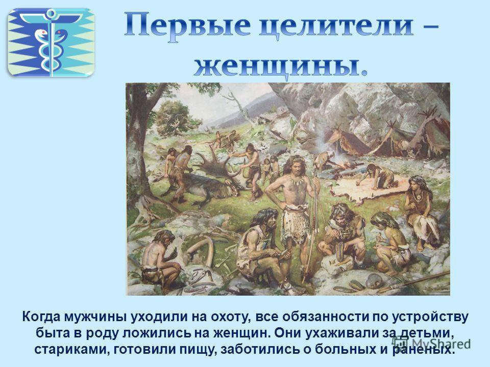 Когда мужчины уходили на охоту, все обязанности по устройству быта в роду ложились на женщин. Они ухаживали за детьми, стариками, готовили пищу, заботились о больных и раненых.