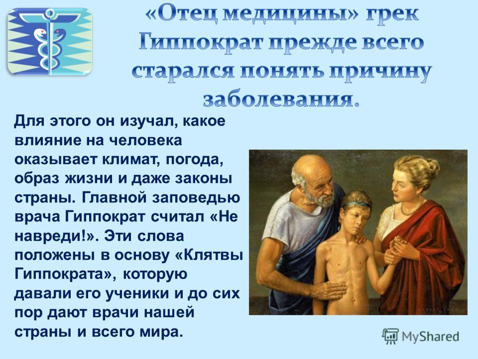 Для этого он изучал, какое влияние на человека оказывает климат, погода, образ жизни и даже законы страны. Главной заповедью врача Гиппократ считал «Не навреди!». Эти слова положены в основу «Клятвы Гиппократа», которую давали его ученики и до сих по