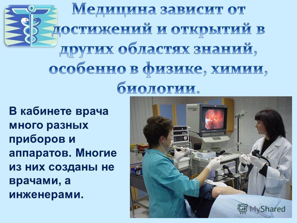 В кабинете врача много разных приборов и аппаратов. Многие из них созданы не врачами, а инженерами.