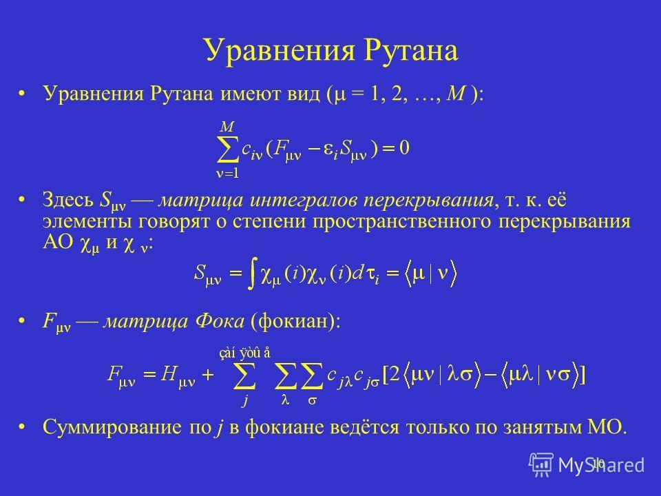 10 Уравнения Рутана Уравнения Рутана имеют вид ( = 1, 2, …, M ): Здесь S µν матрица интегралов перекрывания, т. к. её элементы говорят о степени пространственного перекрывания АО µ и ν : F µν матрица Фока (фокиан): Суммирование по j в фокиане ведётся