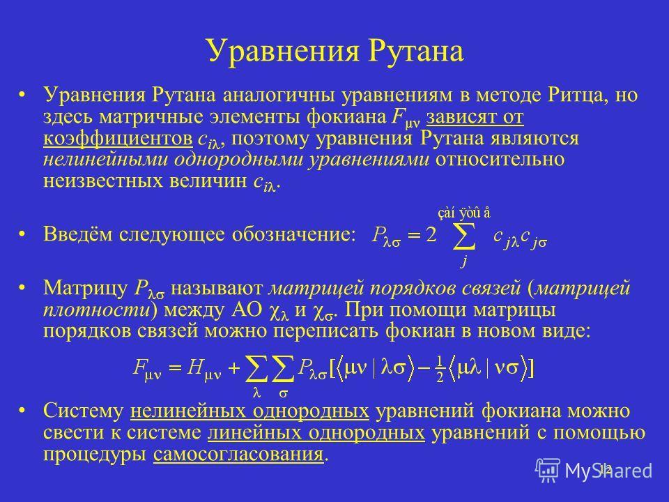 12 Уравнения Рутана Уравнения Рутана аналогичны уравнениям в методе Ритца, но здесь матричные элементы фокиана F µν зависят от коэффициентов c i, поэтому уравнения Рутана являются нелинейными однородными уравнениями относительно неизвестных величин c