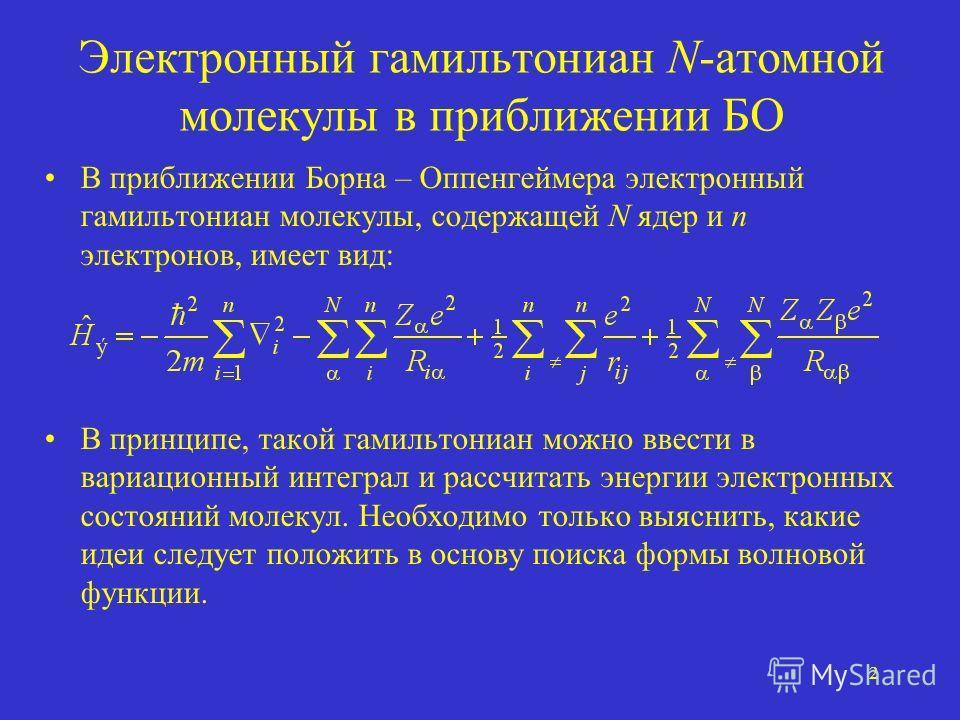 2 Электронный гамильтониан N-атомной молекулы в приближении БО В приближении Борна – Оппенгеймера электронный гамильтониан молекулы, содержащей N ядер и n электронов, имеет вид: В принципе, такой гамильтониан можно ввести в вариационный интеграл и ра