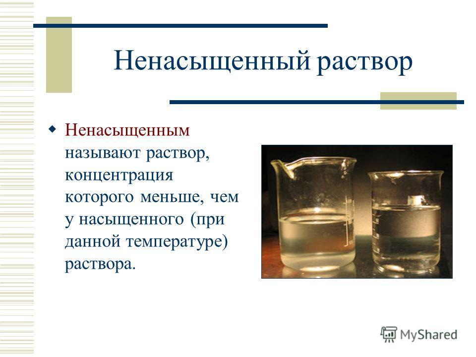 Ненасыщенный раствор Ненасыщенным называют раствор, концентрация которого меньше, чем у насыщенного (при данной температуре) раствора.