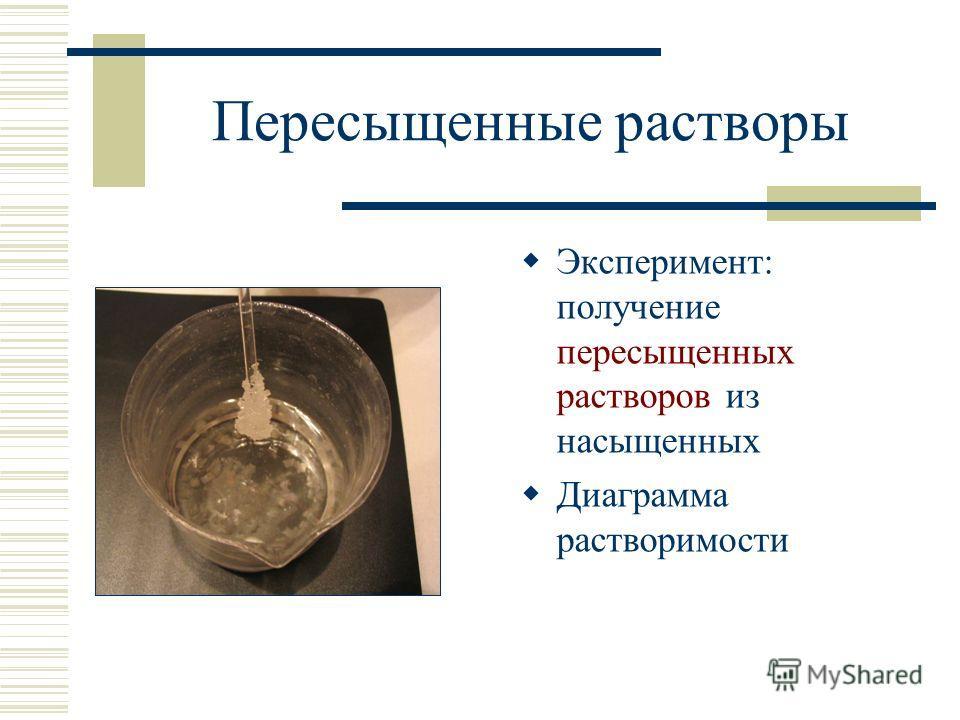 Пересыщенные растворы Эксперимент: получение пересыщенных растворов из насыщенных Диаграмма растворимости